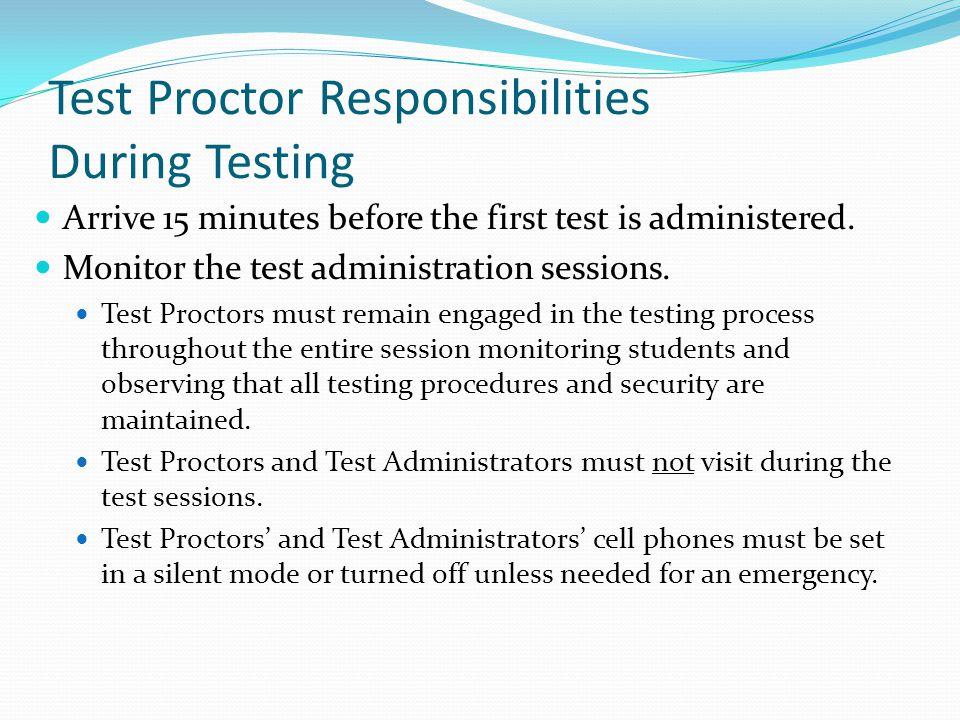 Test Proctor Responsibilities During Testing Arrive 15 minutes before the first test is administered. Monitor the test administration sessions. Test P