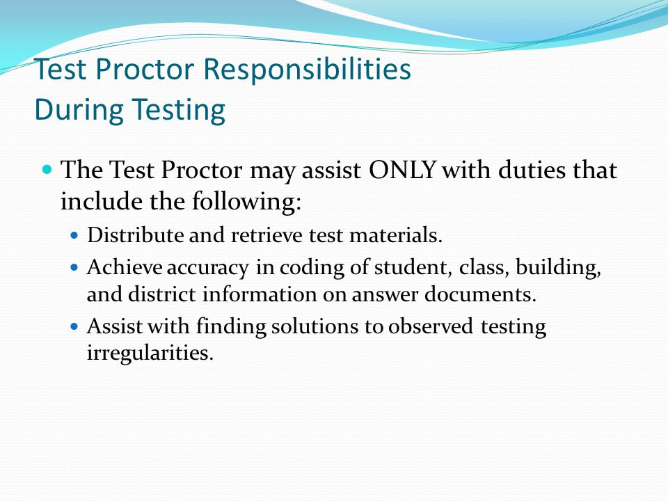 Test Proctor Responsibilities During Testing The Test Proctor may assist ONLY with duties that include the following: Distribute and retrieve test materials.