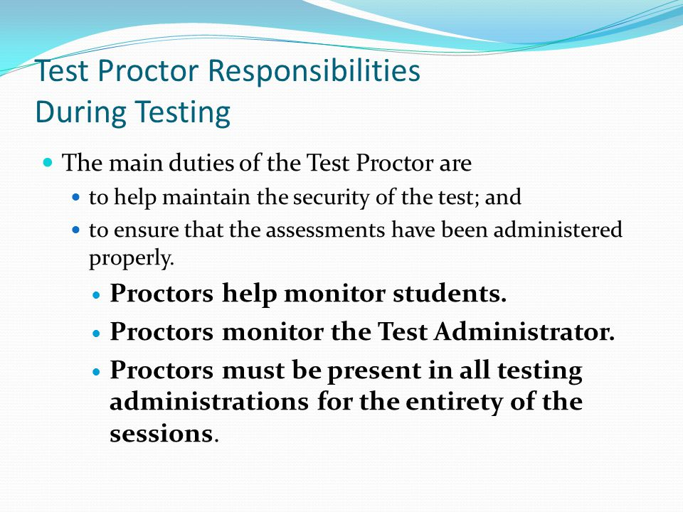 Test Proctor Responsibilities During Testing The main duties of the Test Proctor are to help maintain the security of the test; and to ensure that the assessments have been administered properly.