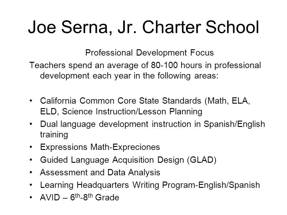 Joe Serna, Jr. Charter School Professional Development Focus Teachers spend an average of 80-100 hours in professional development each year in the fo