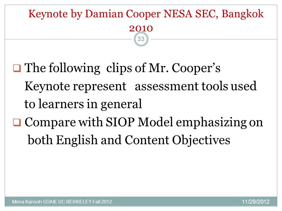 Keynote by Damian Cooper NESA SEC, Bangkok 2010 11/29/2012 Mona Kansoh SDAIE UC BERKELEY Fall 2012 33  The following clips of Mr. Cooper's Keynote re