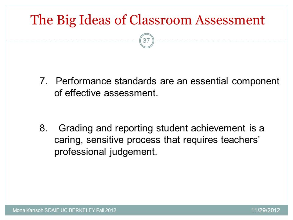 The Big Ideas of Classroom Assessment 11/29/2012 Mona Kansoh SDAIE UC BERKELEY Fall 2012 37 7. Performance standards are an essential component of eff
