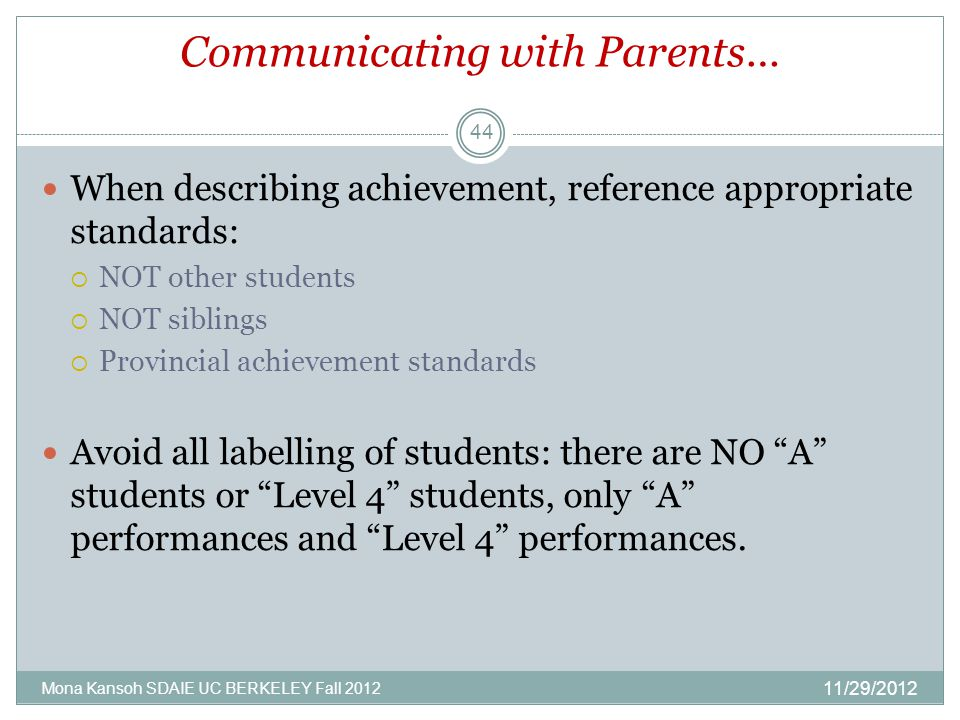 Communicating with Parents… When describing achievement, reference appropriate standards:  NOT other students  NOT siblings  Provincial achievement standards Avoid all labelling of students: there are NO A students or Level 4 students, only A performances and Level 4 performances.