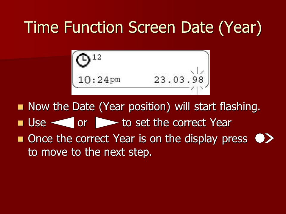 Time Function Screen Date (Year) Now the Date (Year position) will start flashing.