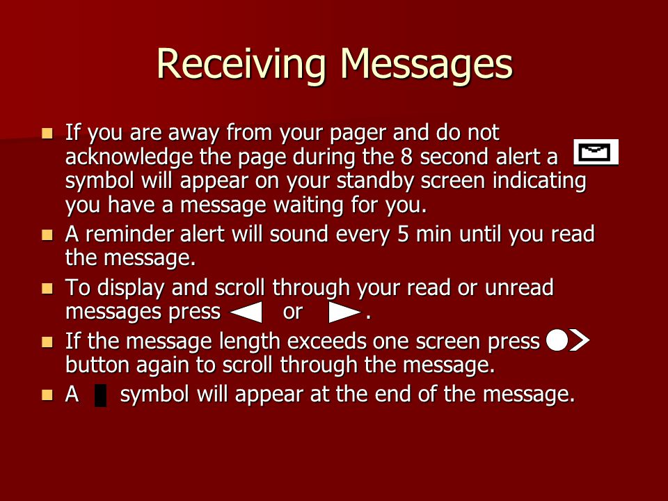 Receiving Messages If you are away from your pager and do not acknowledge the page during the 8 second alert a symbol will appear on your standby screen indicating you have a message waiting for you.