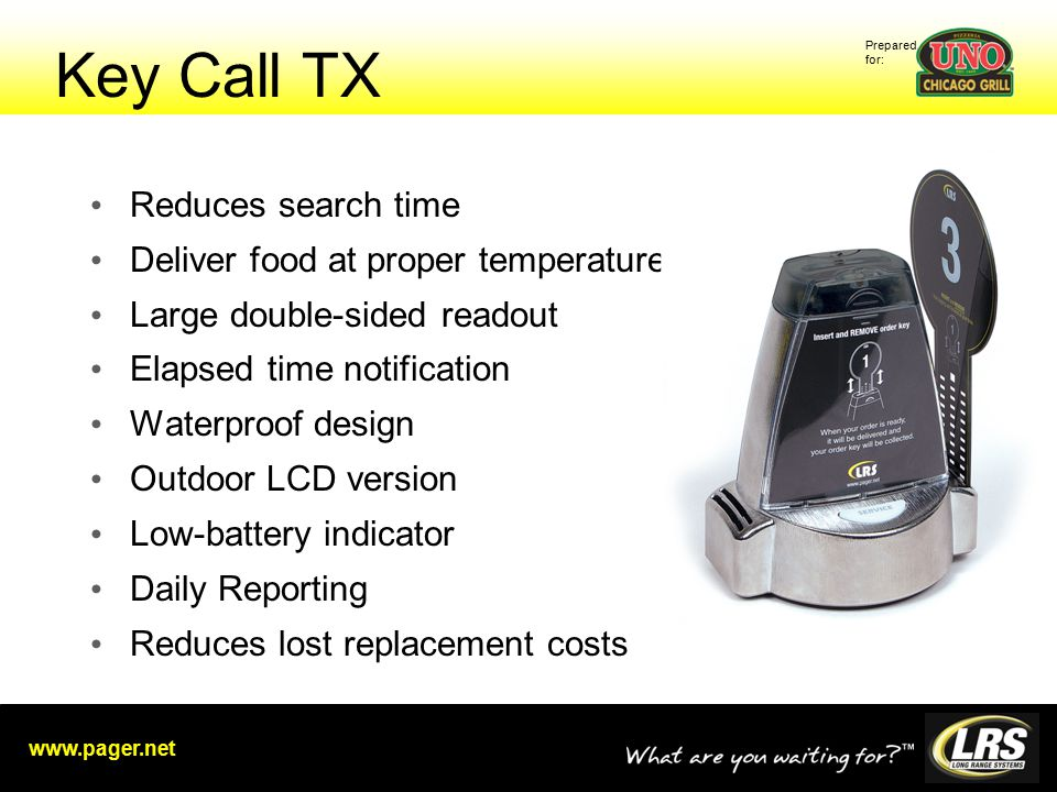 Prepared for: www.pager.net Key Call TX Reduces search time Deliver food at proper temperature Large double-sided readout Elapsed time notification Waterproof design Outdoor LCD version Low-battery indicator Daily Reporting Reduces lost replacement costs