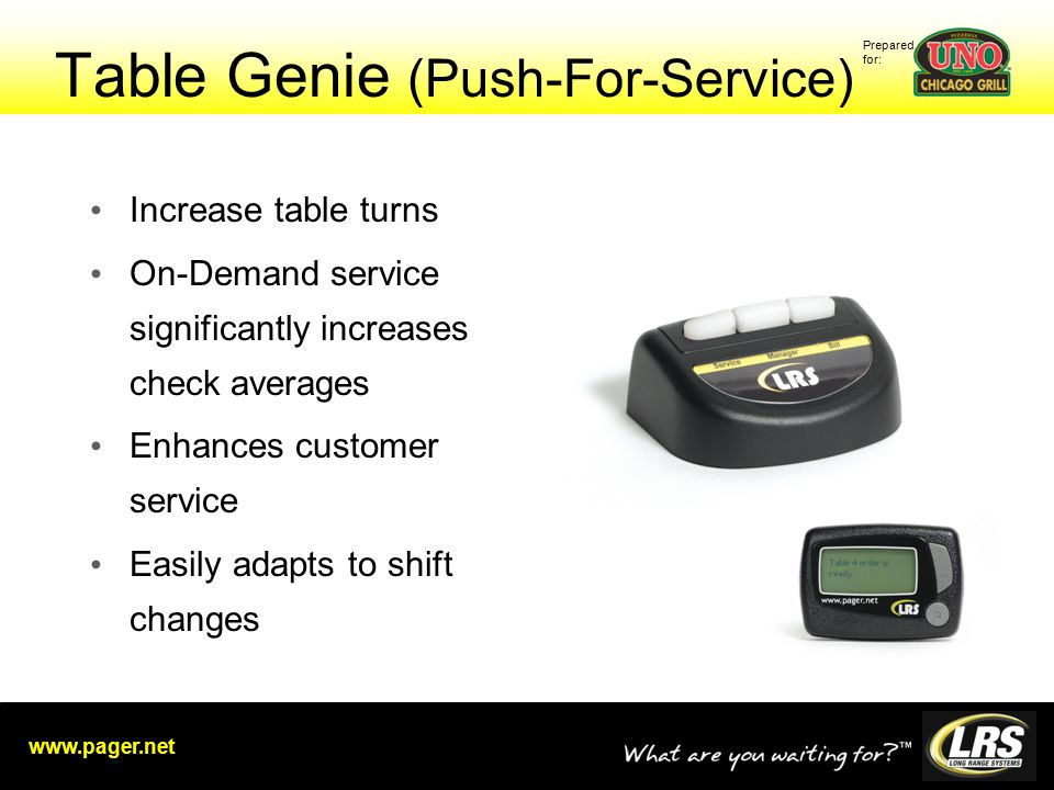 Prepared for: www.pager.net Table Genie (Push-For-Service) Increase table turns On-Demand service significantly increases check averages Enhances customer service Easily adapts to shift changes