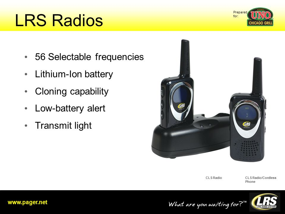 Prepared for: www.pager.net LRS Radios 56 Selectable frequencies Lithium-Ion battery Cloning capability Low-battery alert Transmit light CLS RadioCLS Radio/Cordless Phone