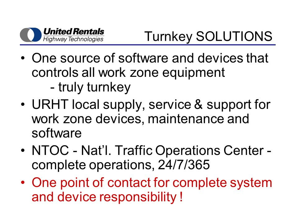 Turnkey SOLUTIONS One source of software and devices that controls all work zone equipment - truly turnkey URHT local supply, service & support for work zone devices, maintenance and software NTOC - Nat'l.