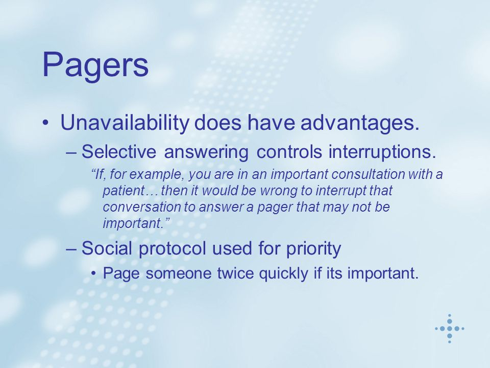 Pagers Unavailability does have advantages. –Selective answering controls interruptions.