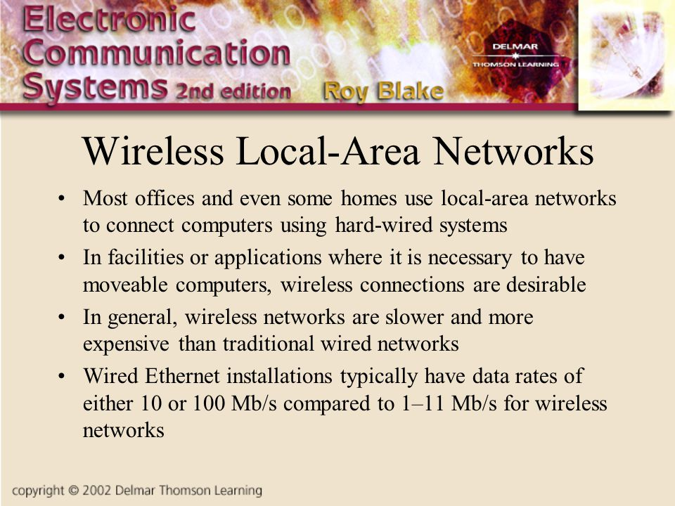 Wireless Local-Area Networks Most offices and even some homes use local-area networks to connect computers using hard-wired systems In facilities or applications where it is necessary to have moveable computers, wireless connections are desirable In general, wireless networks are slower and more expensive than traditional wired networks Wired Ethernet installations typically have data rates of either 10 or 100 Mb/s compared to 1–11 Mb/s for wireless networks