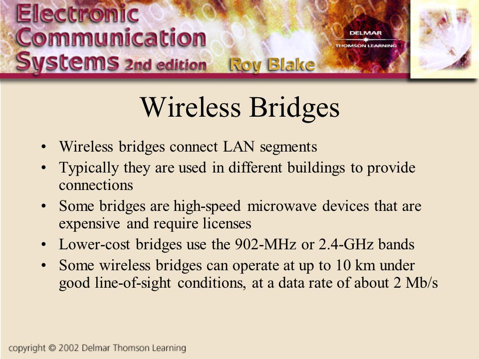 Wireless Bridges Wireless bridges connect LAN segments Typically they are used in different buildings to provide connections Some bridges are high-speed microwave devices that are expensive and require licenses Lower-cost bridges use the 902-MHz or 2.4-GHz bands Some wireless bridges can operate at up to 10 km under good line-of-sight conditions, at a data rate of about 2 Mb/s