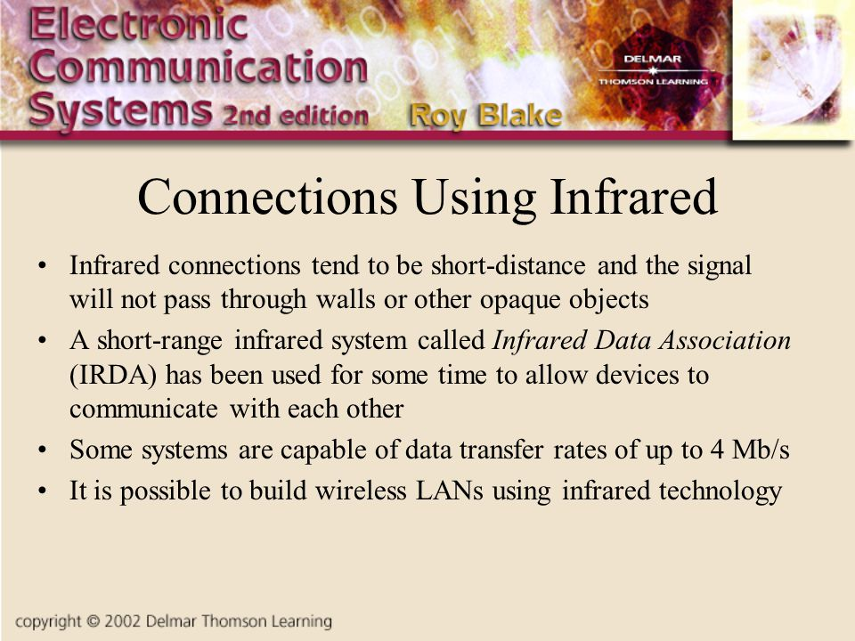 Connections Using Infrared Infrared connections tend to be short-distance and the signal will not pass through walls or other opaque objects A short-range infrared system called Infrared Data Association (IRDA) has been used for some time to allow devices to communicate with each other Some systems are capable of data transfer rates of up to 4 Mb/s It is possible to build wireless LANs using infrared technology