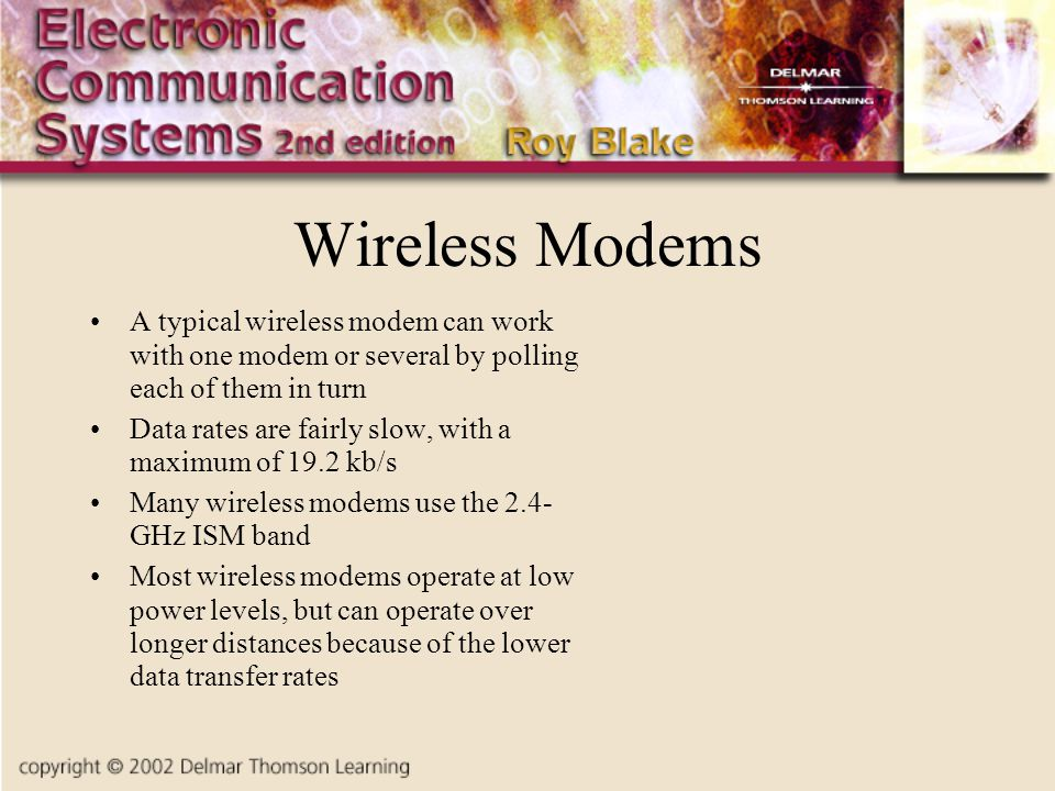 Wireless Modems A typical wireless modem can work with one modem or several by polling each of them in turn Data rates are fairly slow, with a maximum of 19.2 kb/s Many wireless modems use the 2.4- GHz ISM band Most wireless modems operate at low power levels, but can operate over longer distances because of the lower data transfer rates