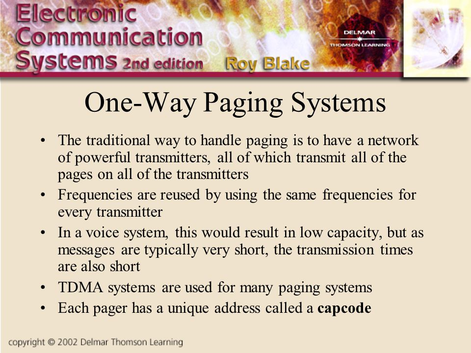 One-Way Paging Systems The traditional way to handle paging is to have a network of powerful transmitters, all of which transmit all of the pages on all of the transmitters Frequencies are reused by using the same frequencies for every transmitter In a voice system, this would result in low capacity, but as messages are typically very short, the transmission times are also short TDMA systems are used for many paging systems Each pager has a unique address called a capcode