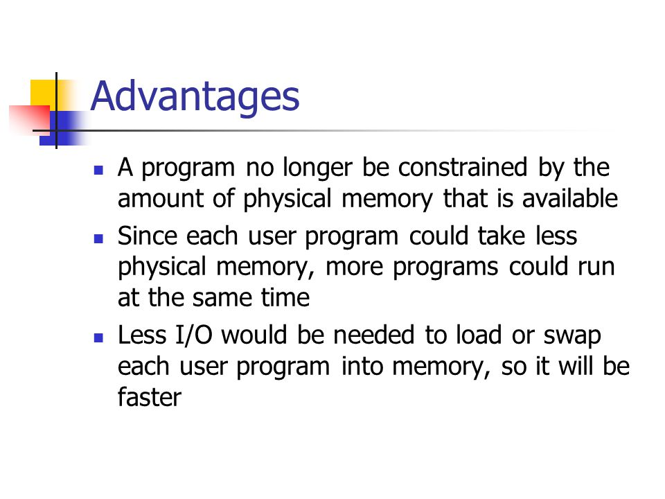 Advantages A program no longer be constrained by the amount of physical memory that is available Since each user program could take less physical memory, more programs could run at the same time Less I/O would be needed to load or swap each user program into memory, so it will be faster