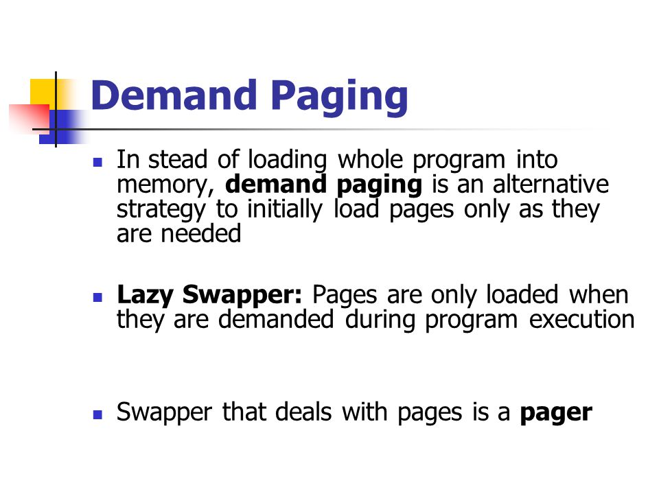 Demand Paging In stead of loading whole program into memory, demand paging is an alternative strategy to initially load pages only as they are needed Lazy Swapper: Pages are only loaded when they are demanded during program execution Swapper that deals with pages is a pager