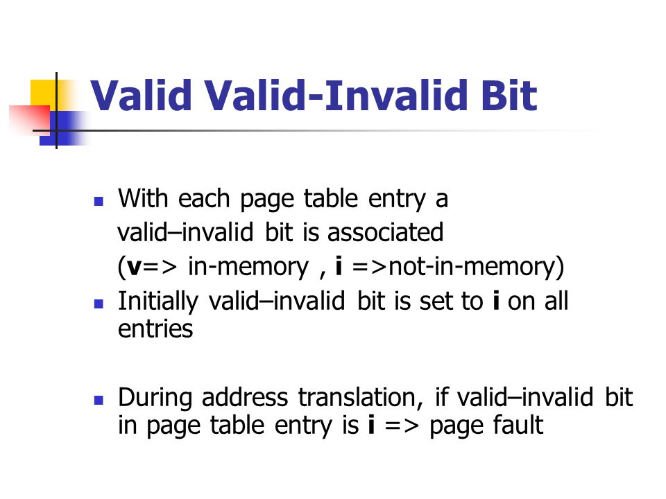 Valid Valid-Invalid Bit With each page table entry a valid–invalid bit is associated (v=> in-memory, i =>not-in-memory) Initially valid–invalid bit is set to i on all entries During address translation, if valid–invalid bit in page table entry is i => page fault