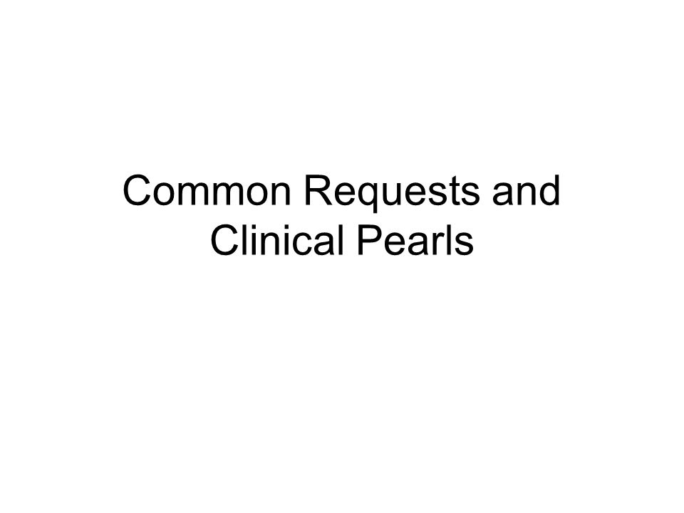 Common Requests and Clinical Pearls