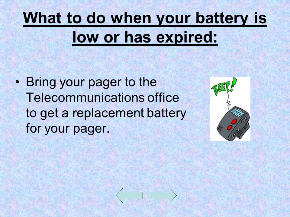 What to do when your battery is low or has expired: Bring your pager to the Telecommunications office to get a replacement battery for your pager.