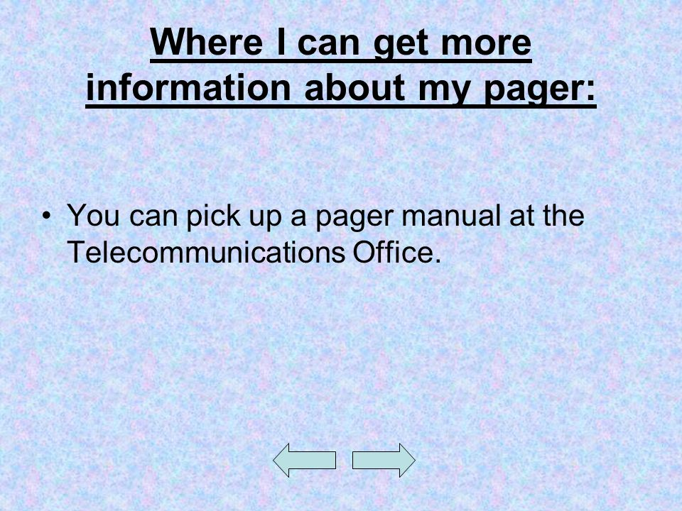 Where I can get more information about my pager: You can pick up a pager manual at the Telecommunications Office.
