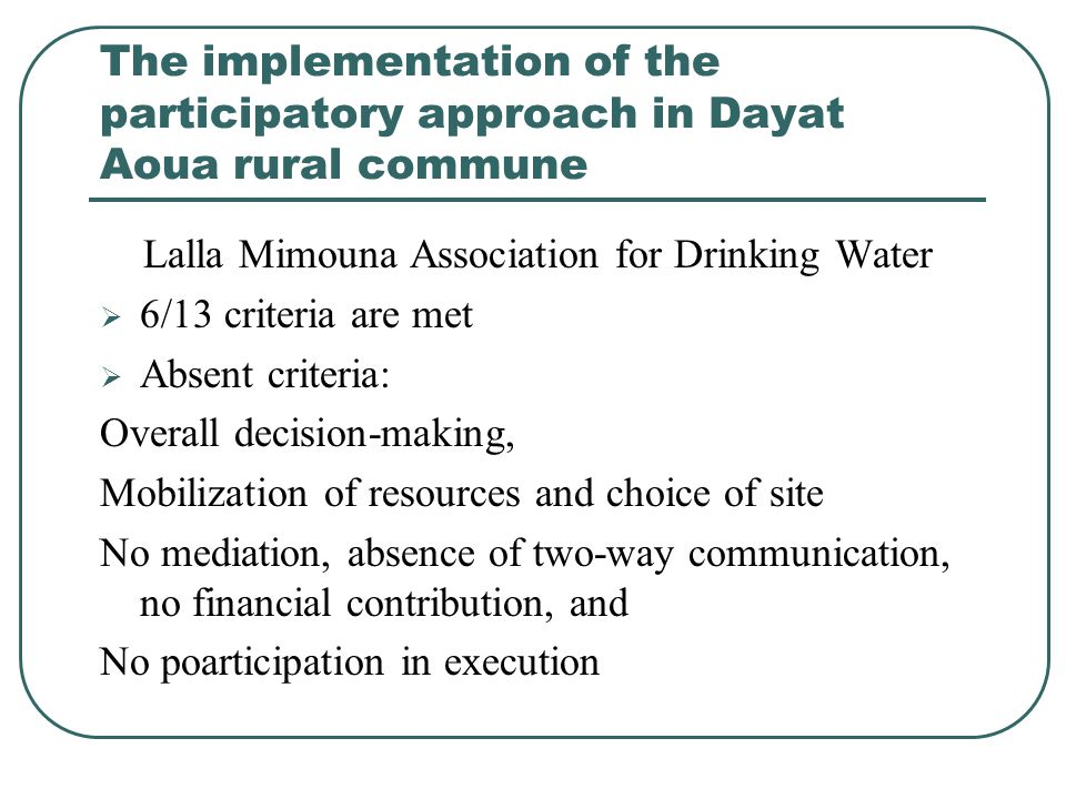 The implementation of the participatory approach in Dayat Aoua rural commune Lalla Mimouna Association for Drinking Water  6/13 criteria are met  Absent criteria: Overall decision-making, Mobilization of resources and choice of site No mediation, absence of two-way communication, no financial contribution, and No poarticipation in execution