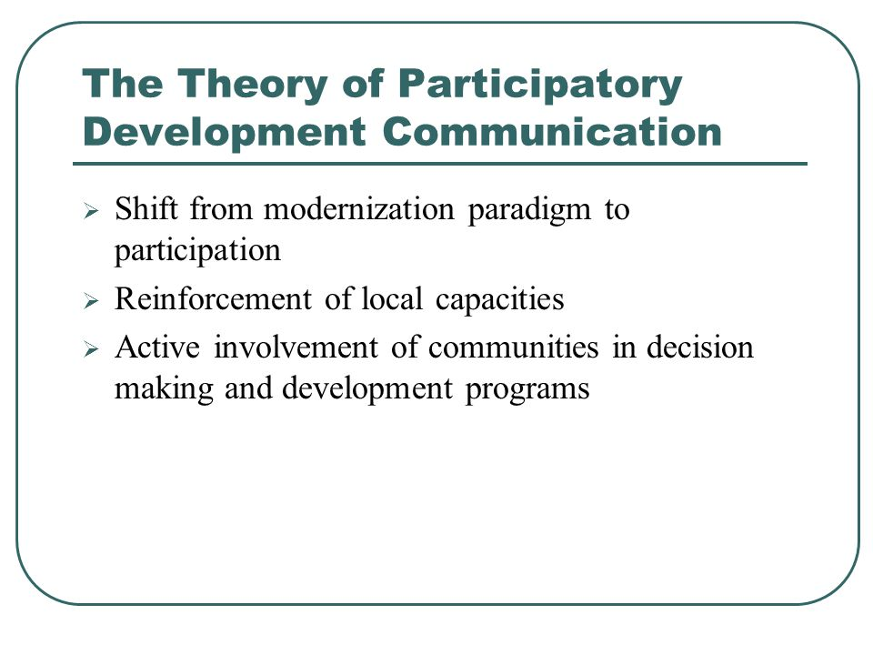The Theory of Participatory Development Communication  Shift from modernization paradigm to participation  Reinforcement of local capacities  Active involvement of communities in decision making and development programs