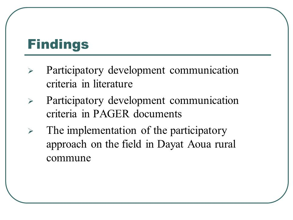 Findings  Participatory development communication criteria in literature  Participatory development communication criteria in PAGER documents  The implementation of the participatory approach on the field in Dayat Aoua rural commune