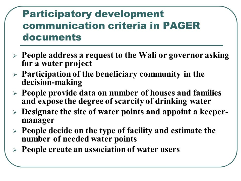 Participatory development communication criteria in PAGER documents  People address a request to the Wali or governor asking for a water project  Participation of the beneficiary community in the decision-making  People provide data on number of houses and families and expose the degree of scarcity of drinking water  Designate the site of water points and appoint a keeper- manager  People decide on the type of facility and estimate the number of needed water points  People create an association of water users
