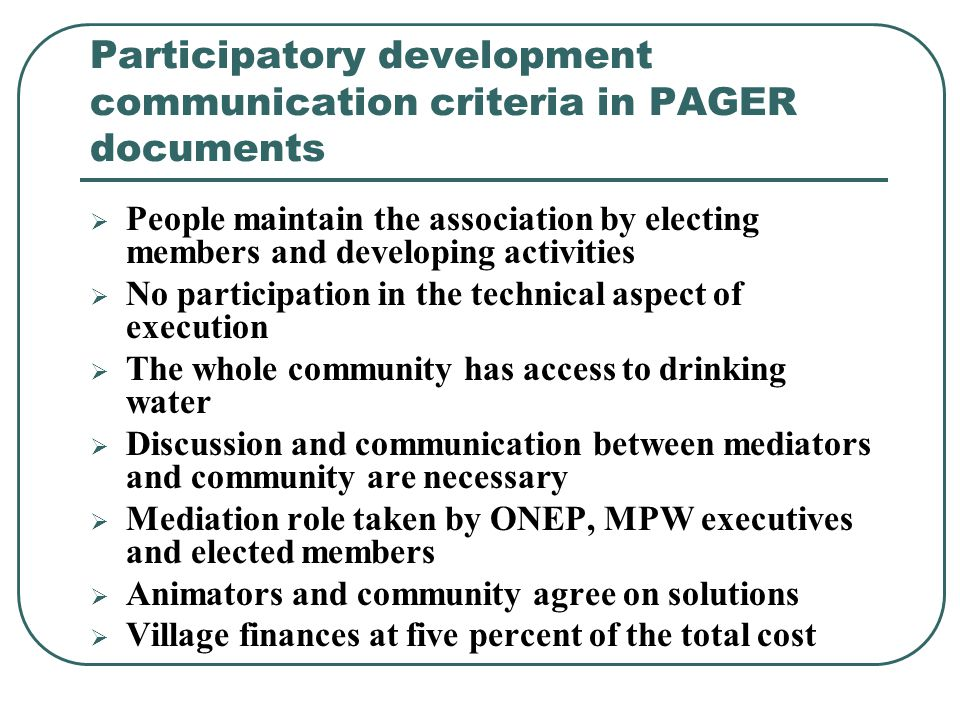 Participatory development communication criteria in PAGER documents  People maintain the association by electing members and developing activities  No participation in the technical aspect of execution  The whole community has access to drinking water  Discussion and communication between mediators and community are necessary  Mediation role taken by ONEP, MPW executives and elected members  Animators and community agree on solutions  Village finances at five percent of the total cost