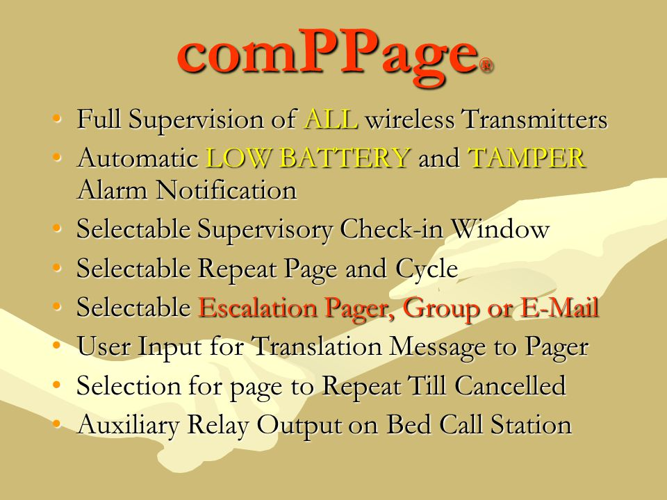 comPPage ® Full Supervision of ALL wireless TransmittersFull Supervision of ALL wireless Transmitters Automatic LOW BATTERY and TAMPER Alarm NotificationAutomatic LOW BATTERY and TAMPER Alarm Notification Selectable Supervisory Check-in WindowSelectable Supervisory Check-in Window Selectable Repeat Page and CycleSelectable Repeat Page and Cycle Selectable Escalation Pager, Group or E-MailSelectable Escalation Pager, Group or E-Mail User Input for Translation Message to PagerUser Input for Translation Message to Pager Selection for page to Repeat Till CancelledSelection for page to Repeat Till Cancelled Auxiliary Relay Output on Bed Call StationAuxiliary Relay Output on Bed Call Station