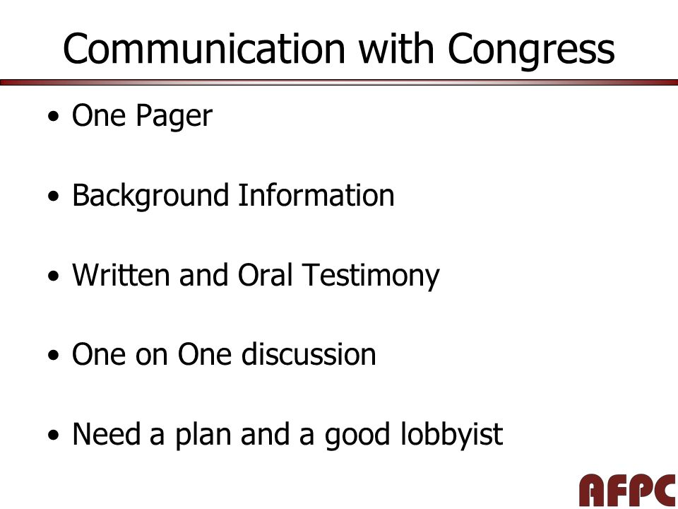 Communication with Congress One Pager Background Information Written and Oral Testimony One on One discussion Need a plan and a good lobbyist