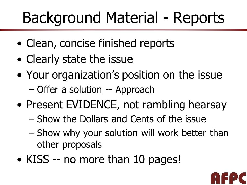 Background Material - Reports Clean, concise finished reports Clearly state the issue Your organization's position on the issue –Offer a solution -- Approach Present EVIDENCE, not rambling hearsay –Show the Dollars and Cents of the issue –Show why your solution will work better than other proposals KISS -- no more than 10 pages!