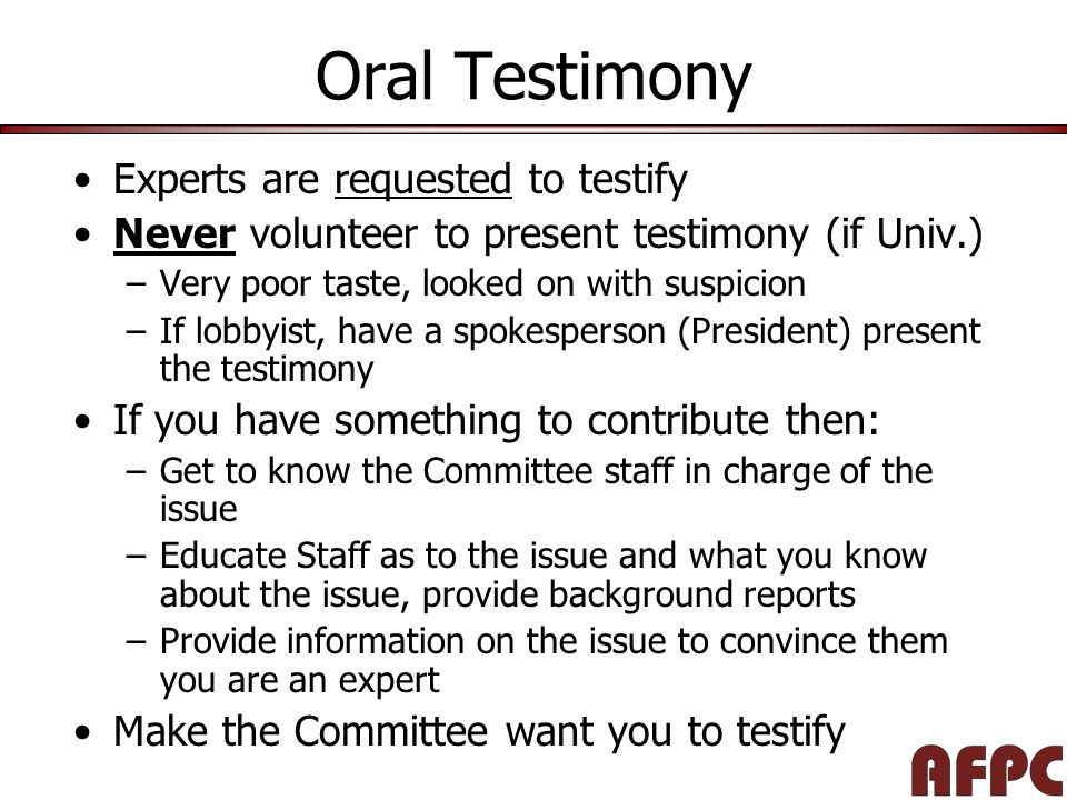 Oral Testimony Experts are requested to testify Never volunteer to present testimony (if Univ.) –Very poor taste, looked on with suspicion –If lobbyist, have a spokesperson (President) present the testimony If you have something to contribute then: –Get to know the Committee staff in charge of the issue –Educate Staff as to the issue and what you know about the issue, provide background reports –Provide information on the issue to convince them you are an expert Make the Committee want you to testify