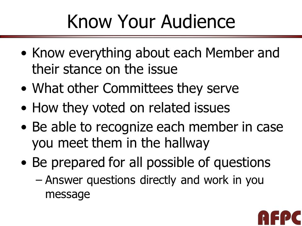 Know Your Audience Know everything about each Member and their stance on the issue What other Committees they serve How they voted on related issues Be able to recognize each member in case you meet them in the hallway Be prepared for all possible of questions –Answer questions directly and work in you message