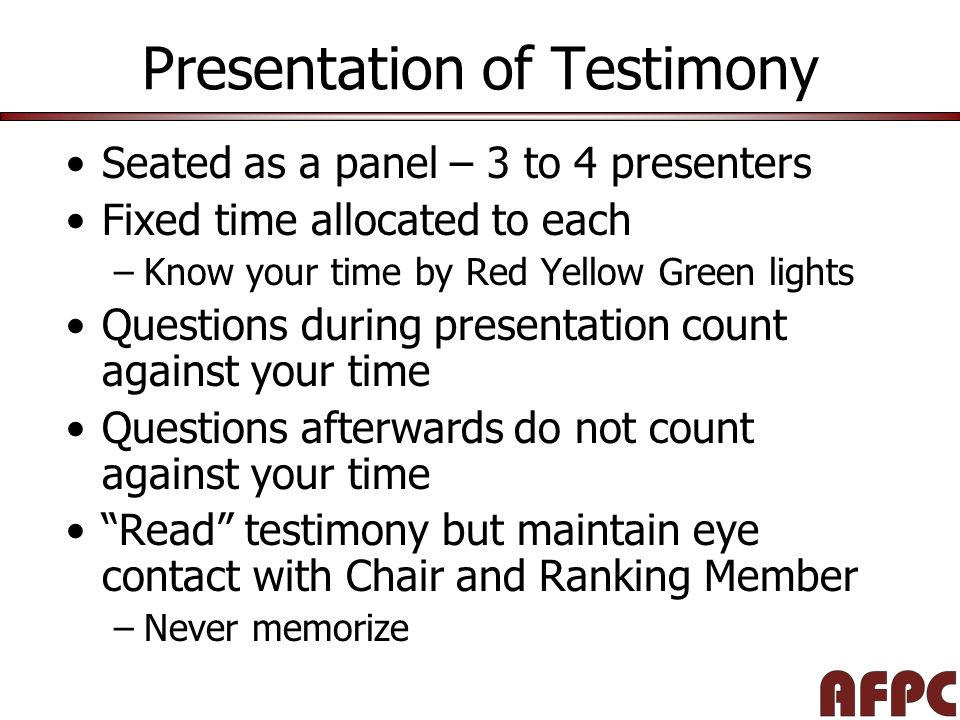 Presentation of Testimony Seated as a panel – 3 to 4 presenters Fixed time allocated to each –Know your time by Red Yellow Green lights Questions during presentation count against your time Questions afterwards do not count against your time Read testimony but maintain eye contact with Chair and Ranking Member –Never memorize