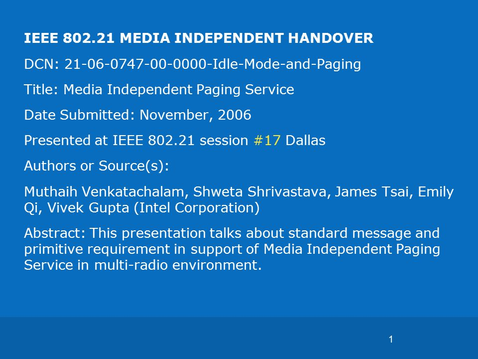 1 IEEE 802.21 MEDIA INDEPENDENT HANDOVER DCN: 21-06-0747-00-0000-Idle-Mode-and-Paging Title: Media Independent Paging Service Date Submitted: November, 2006 Presented at IEEE 802.21 session #17 Dallas Authors or Source(s): Muthaih Venkatachalam, Shweta Shrivastava, James Tsai, Emily Qi, Vivek Gupta (Intel Corporation) Abstract: This presentation talks about standard message and primitive requirement in support of Media Independent Paging Service in multi-radio environment.