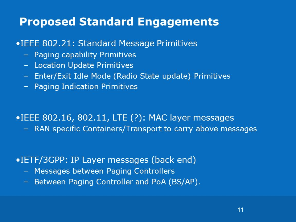 11 Proposed Standard Engagements IEEE 802.21: Standard Message Primitives –Paging capability Primitives –Location Update Primitives –Enter/Exit Idle Mode (Radio State update) Primitives –Paging Indication Primitives IEEE 802.16, 802.11, LTE ( ): MAC layer messages –RAN specific Containers/Transport to carry above messages IETF/3GPP: IP Layer messages (back end) –Messages between Paging Controllers –Between Paging Controller and PoA (BS/AP).