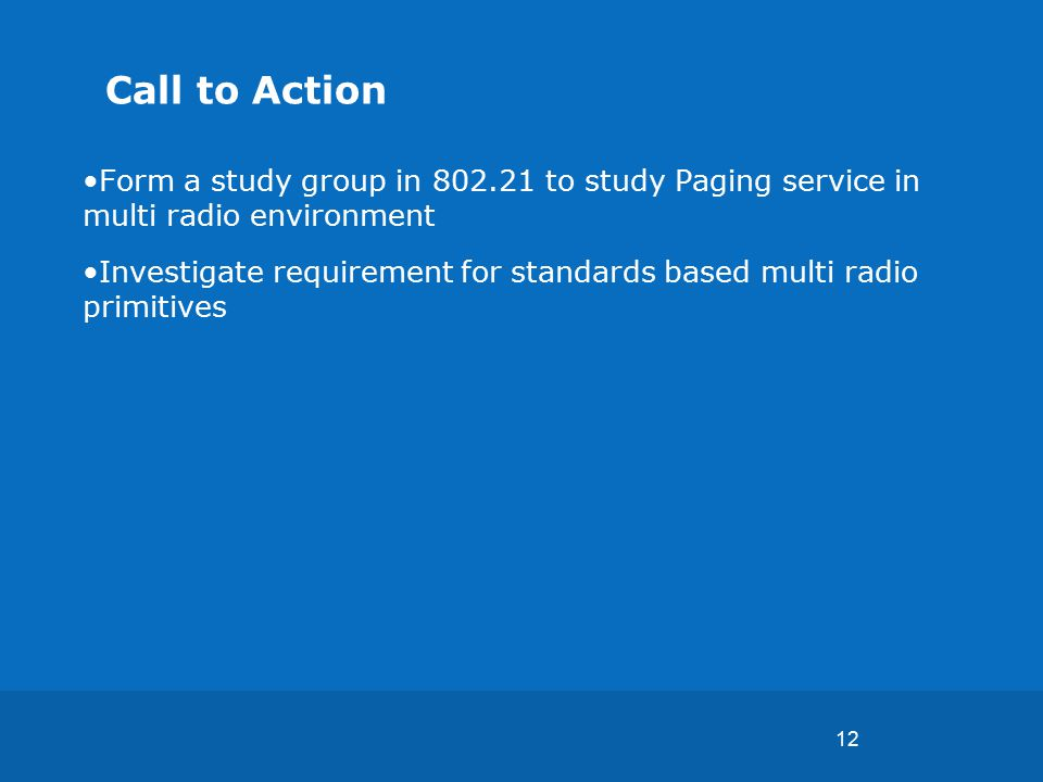 12 Call to Action Form a study group in 802.21 to study Paging service in multi radio environment Investigate requirement for standards based multi radio primitives