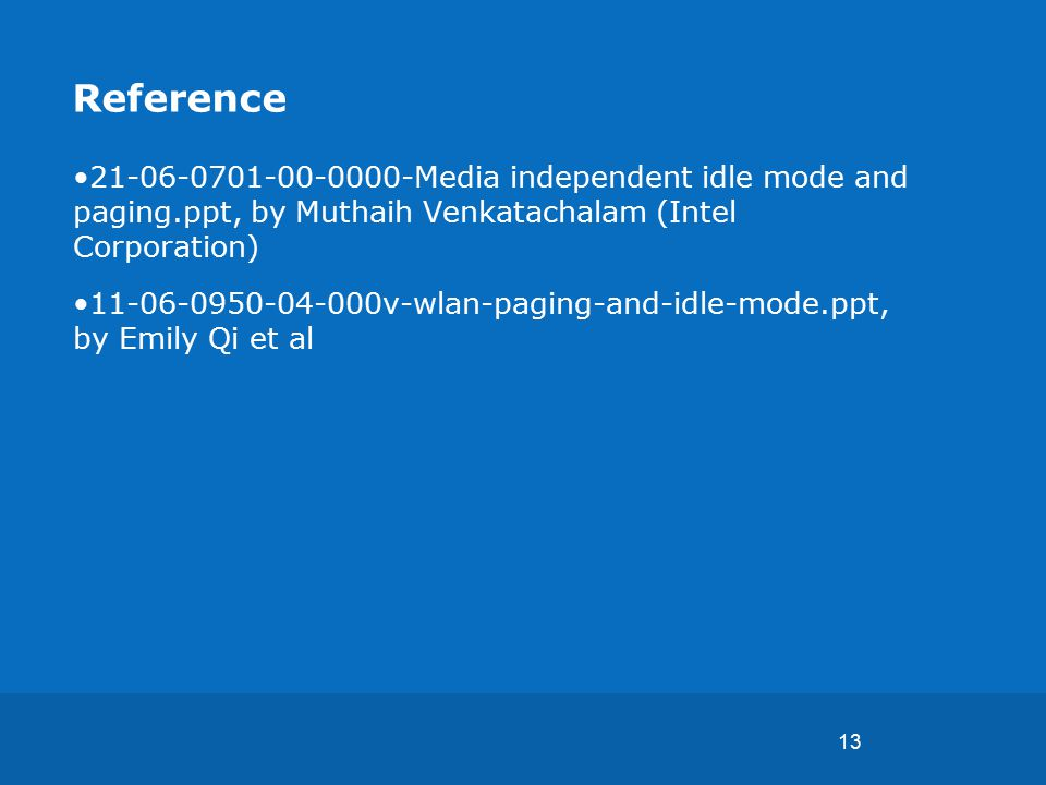 13 Reference 21-06-0701-00-0000-Media independent idle mode and paging.ppt, by Muthaih Venkatachalam (Intel Corporation) 11-06-0950-04-000v-wlan-paging-and-idle-mode.ppt, by Emily Qi et al