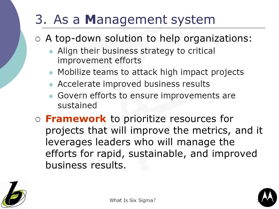 What Is Six Sigma?14 3.As a Management system  A top-down solution to help organizations: Align their business strategy to critical improvement effor