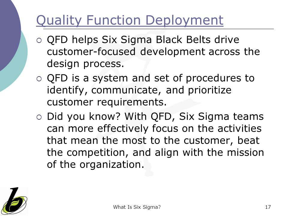 What Is Six Sigma?17 Quality Function Deployment  QFD helps Six Sigma Black Belts drive customer-focused development across the design process.  QFD