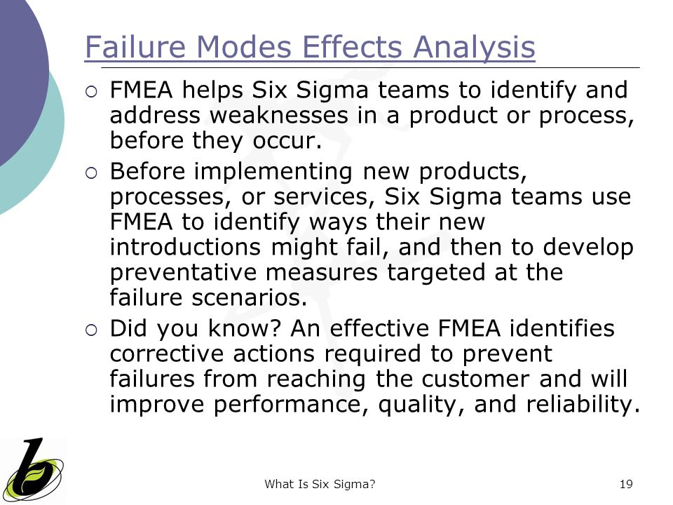 What Is Six Sigma?19 Failure Modes Effects Analysis  FMEA helps Six Sigma teams to identify and address weaknesses in a product or process, before th