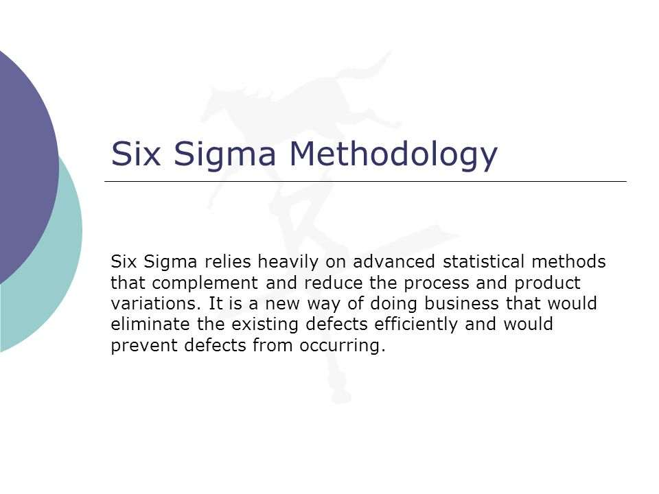 Six Sigma Methodology Six Sigma relies heavily on advanced statistical methods that complement and reduce the process and product variations. It is a