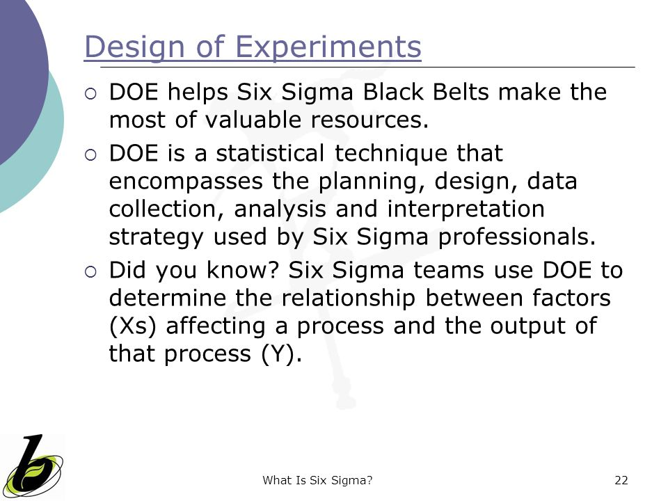 What Is Six Sigma?22 Design of Experiments  DOE helps Six Sigma Black Belts make the most of valuable resources.  DOE is a statistical technique tha