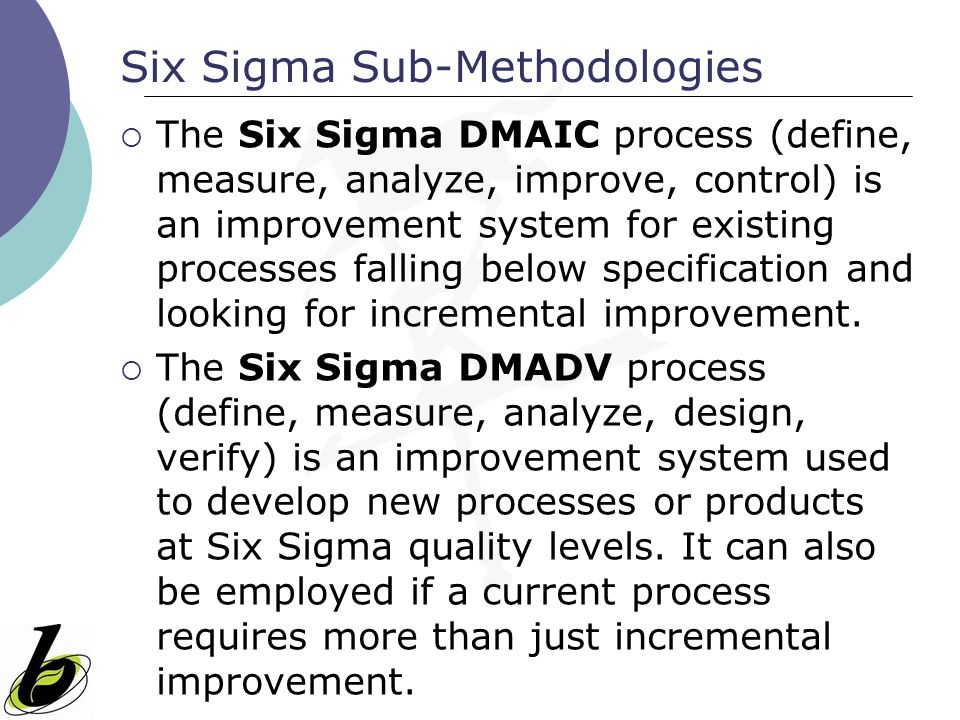 Six Sigma Sub-Methodologies  The Six Sigma DMAIC process (define, measure, analyze, improve, control) is an improvement system for existing processes