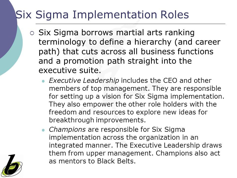 Six Sigma Implementation Roles  Six Sigma borrows martial arts ranking terminology to define a hierarchy (and career path) that cuts across all busin