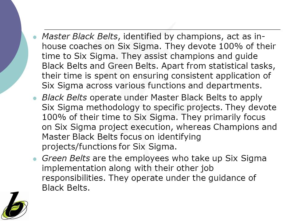 Master Black Belts, identified by champions, act as in- house coaches on Six Sigma. They devote 100% of their time to Six Sigma. They assist champions