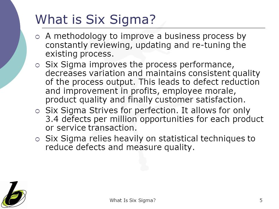 What Is Six Sigma?5 What is Six Sigma?  A methodology to improve a business process by constantly reviewing, updating and re-tuning the existing proc