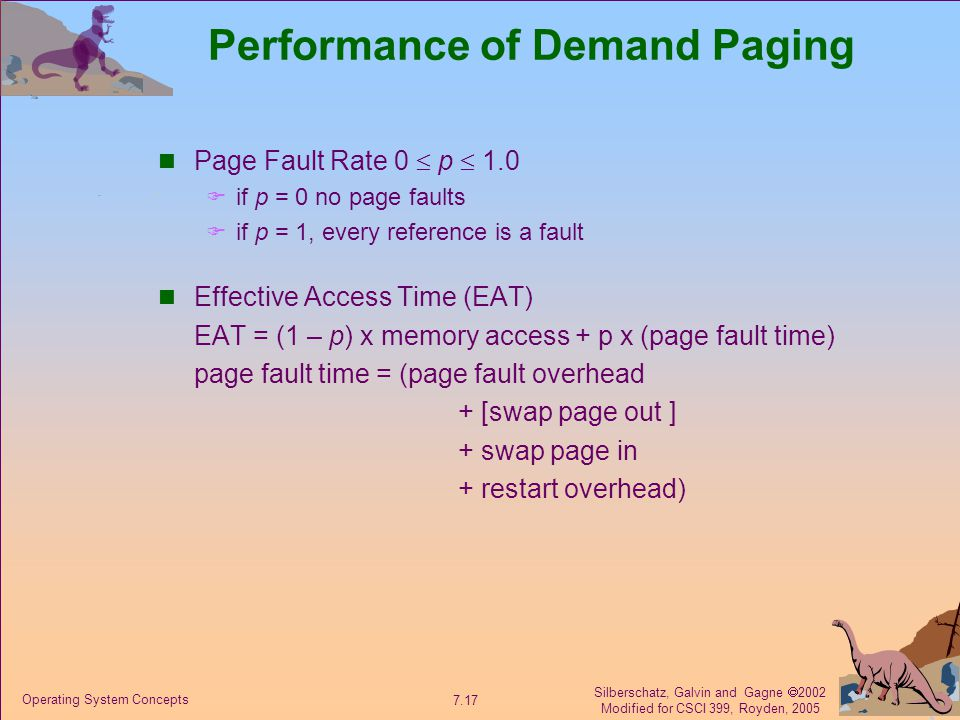 Silberschatz, Galvin and Gagne  2002 Modified for CSCI 399, Royden, 2005 7.17 Operating System Concepts Performance of Demand Paging Page Fault Rate 0  p  1.0  if p = 0 no page faults  if p = 1, every reference is a fault Effective Access Time (EAT) EAT = (1 – p) x memory access + p x (page fault time) page fault time = (page fault overhead + [swap page out ] + swap page in + restart overhead)